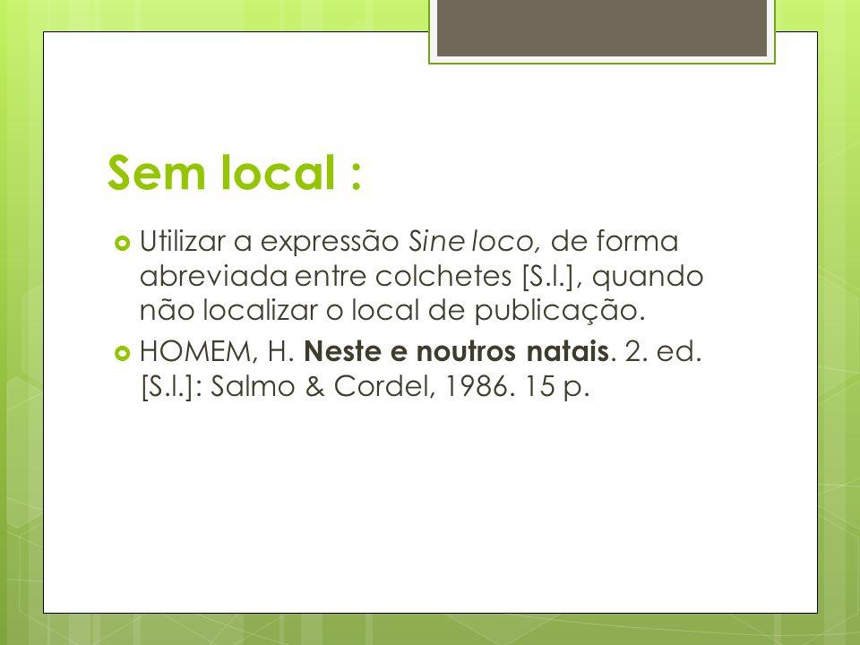 Sem local : Utilizar a expressão Sine loco, de forma abreviada entre colchetes [S.l.], quando não localizar o local de publicação.